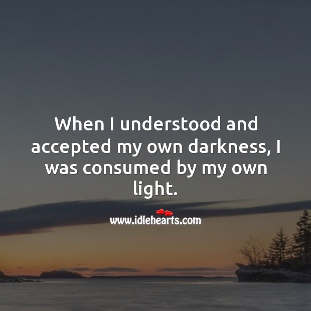 When I understood and accepted my own darkness, I was consumed by my own light. Self Growth Quotes Image