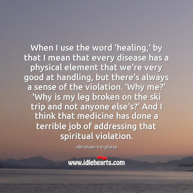 When I use the word 'healing,' by that I mean that Abraham Verghese Picture Quote