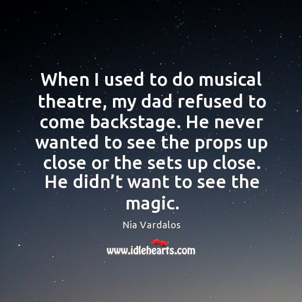 When I used to do musical theatre, my dad refused to come backstage. Image