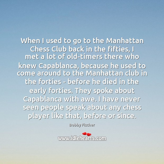 When I used to go to the Manhattan Chess Club back in Bobby Fischer Picture Quote