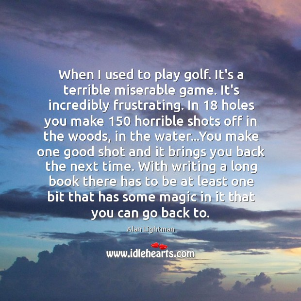 When I used to play golf. It's a terrible miserable game. It's Image