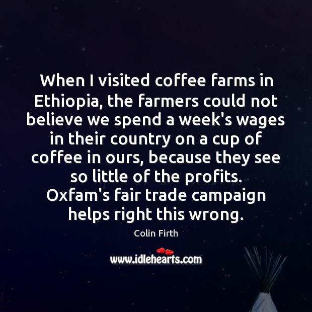When I visited coffee farms in Ethiopia, the farmers could not believe Colin Firth Picture Quote