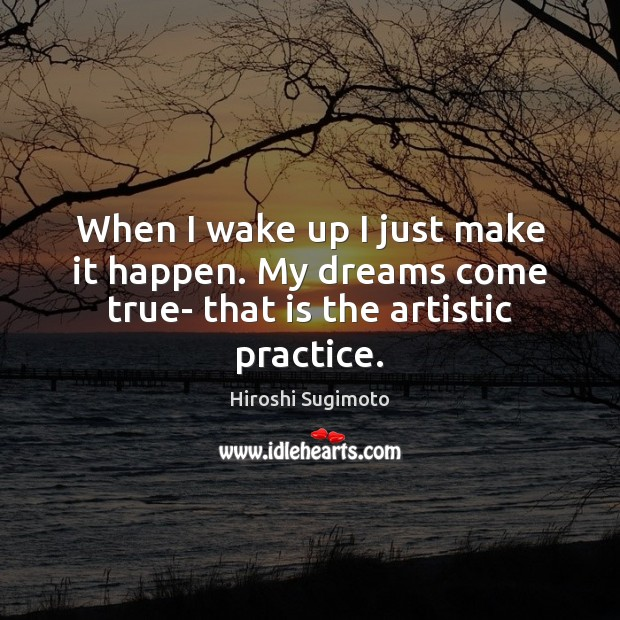Image, When I wake up I just make it happen. My dreams come true- that is the artistic practice.