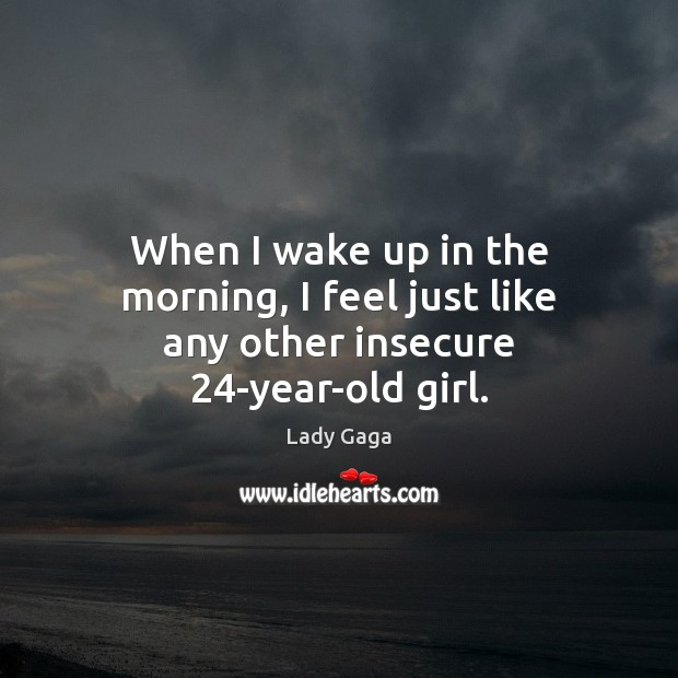 Image, When I wake up in the morning, I feel just like any other insecure 24-year-old girl.
