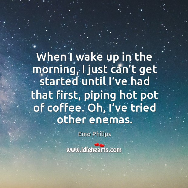 When I wake up in the morning, I just can't get started until I've had that first Image