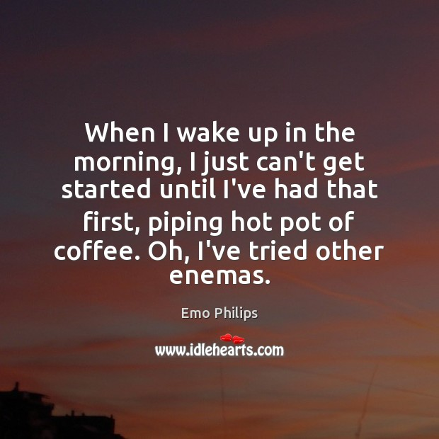 When I wake up in the morning, I just can't get started Image