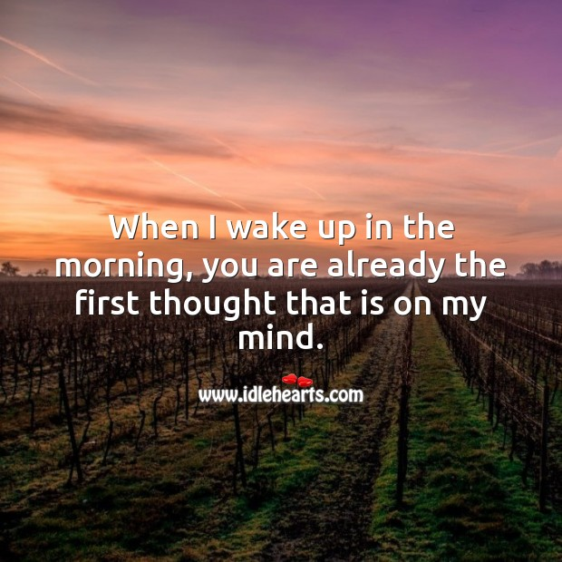 When I wake up in the morning, you are already the first thought that is on my mind. Image