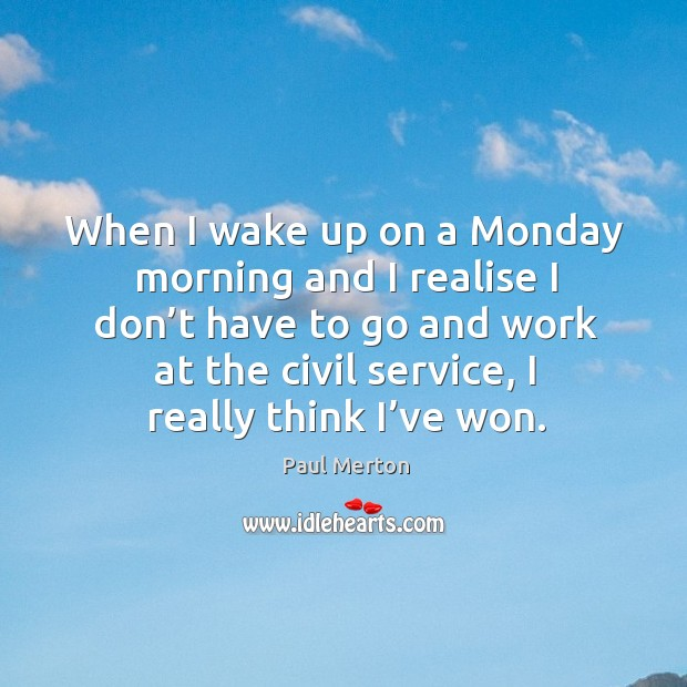 When I wake up on a monday morning and I realise I don't have to go and work at the civil service, I really think I've won. Paul Merton Picture Quote