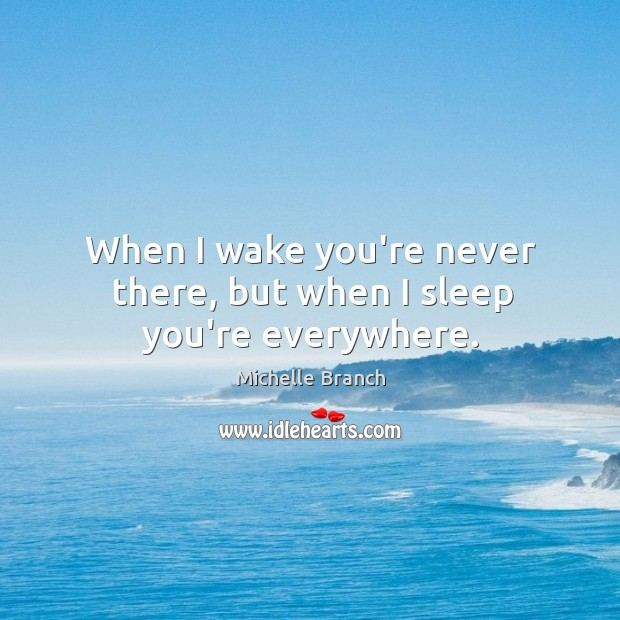 When I wake you're never there, but when I sleep you're everywhere. Michelle Branch Picture Quote