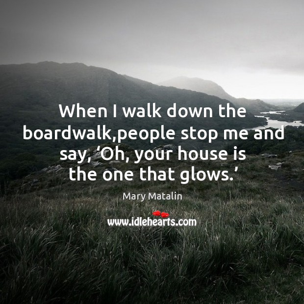 When I walk down the boardwalk,people stop me and say, 'oh, your house is the one that glows.' Image