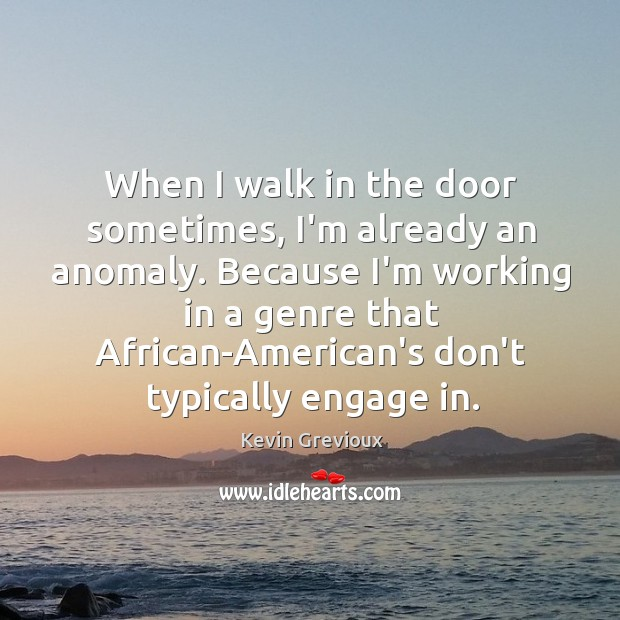 When I walk in the door sometimes, I'm already an anomaly. Because Image