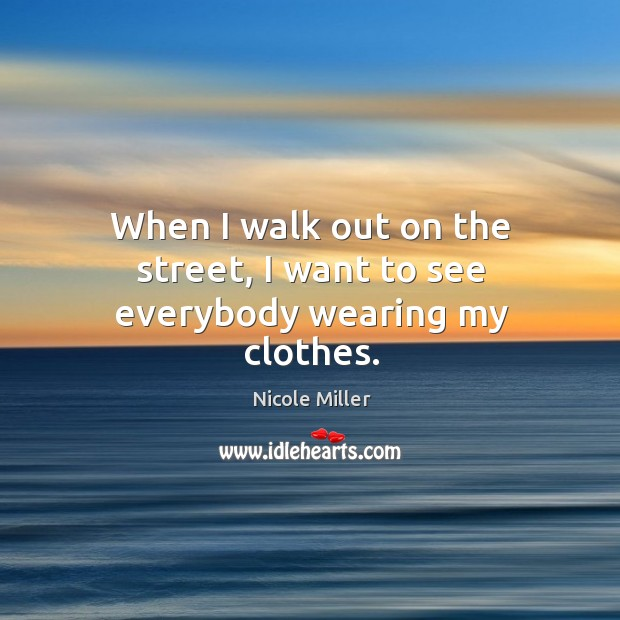 When I walk out on the street, I want to see everybody wearing my clothes. Image