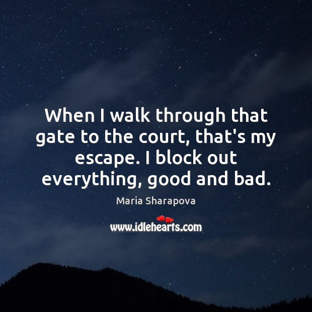 When I walk through that gate to the court, that's my escape. Maria Sharapova Picture Quote