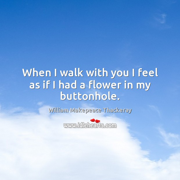 When I walk with you I feel as if I had a flower in my buttonhole. William Makepeace Thackeray Picture Quote