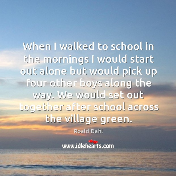When I walked to school in the mornings I would start out alone but would pick up four other Image