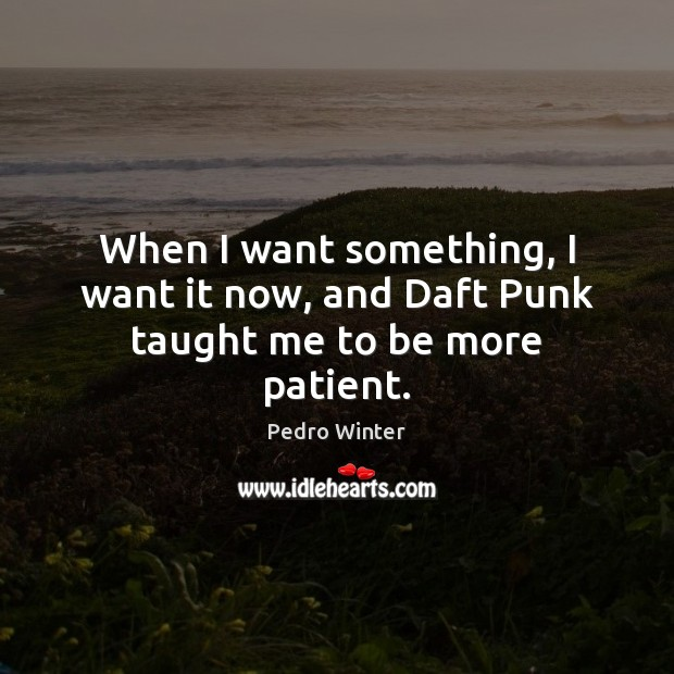 When I want something, I want it now, and Daft Punk taught me to be more patient. Image