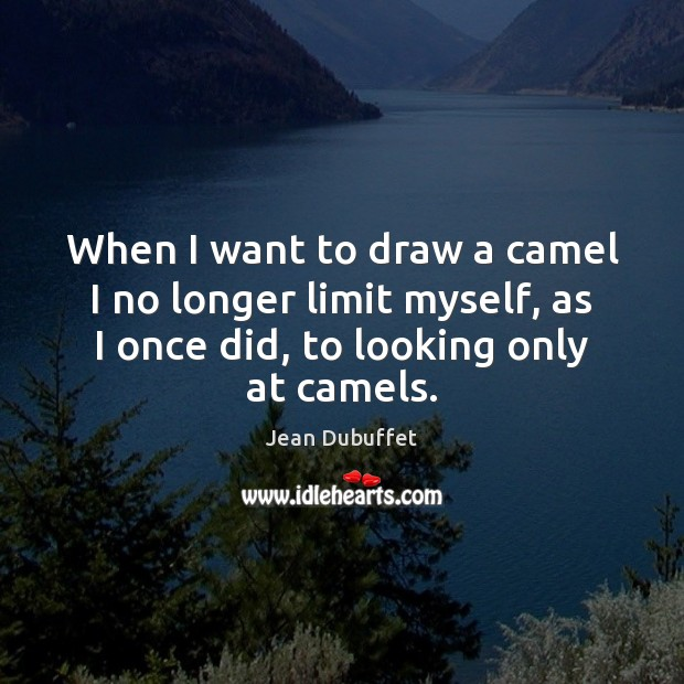 When I want to draw a camel I no longer limit myself, Jean Dubuffet Picture Quote