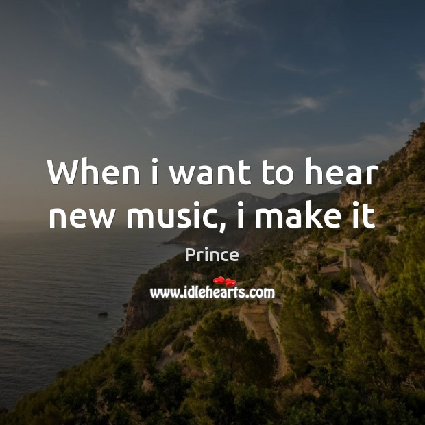 When i want to hear new music, i make it Prince Picture Quote