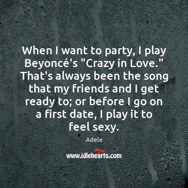 "Image, When I want to party, I play Beyoncé's ""Crazy in Love."""