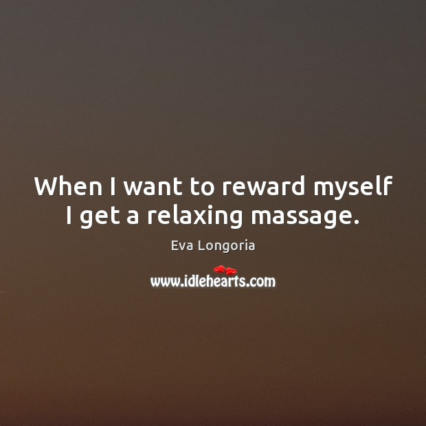 When I want to reward myself I get a relaxing massage. Eva Longoria Picture Quote