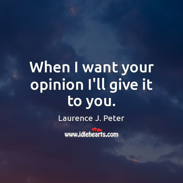 When I want your opinion I'll give it to you. Laurence J. Peter Picture Quote