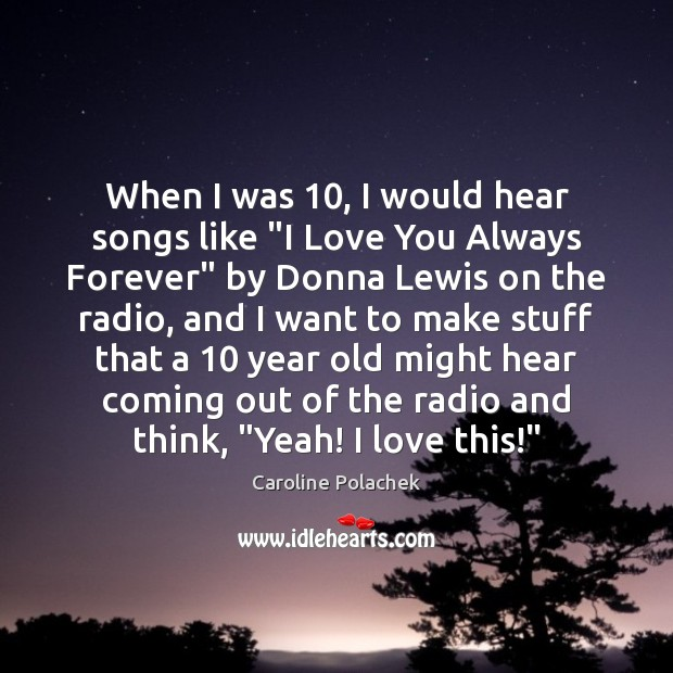 """Image, When I was 10, I would hear songs like """"I Love You Always"""
