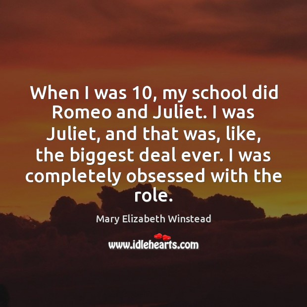 When I was 10, my school did Romeo and Juliet. I was Juliet, Mary Elizabeth Winstead Picture Quote