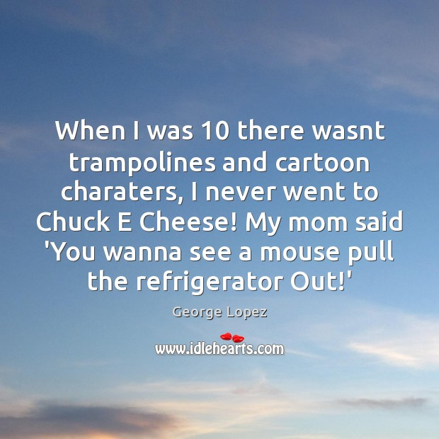 When I was 10 there wasnt trampolines and cartoon charaters, I never went George Lopez Picture Quote