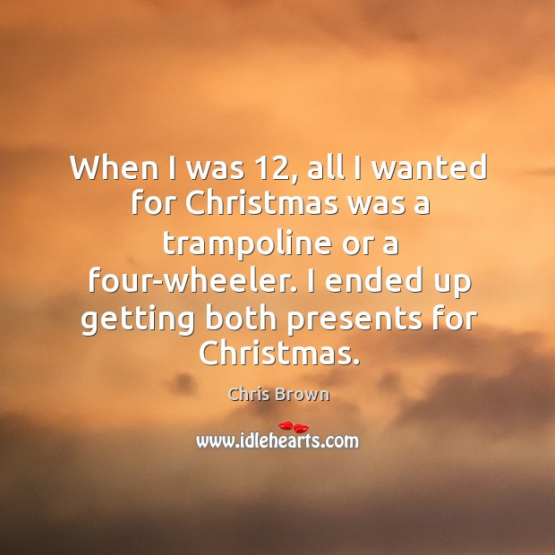 When I was 12, all I wanted for christmas was a trampoline or a four-wheeler. Image