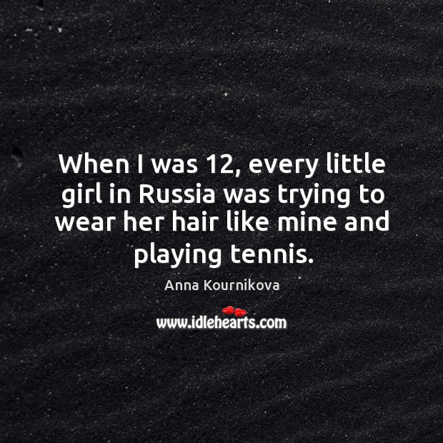 When I was 12, every little girl in russia was trying to wear her hair like mine and playing tennis. Anna Kournikova Picture Quote