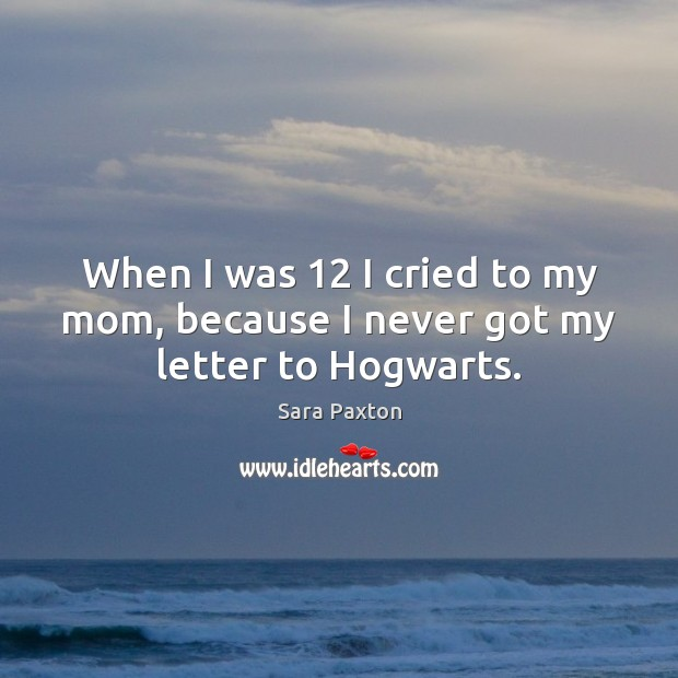 When I was 12 I cried to my mom, because I never got my letter to Hogwarts. Image