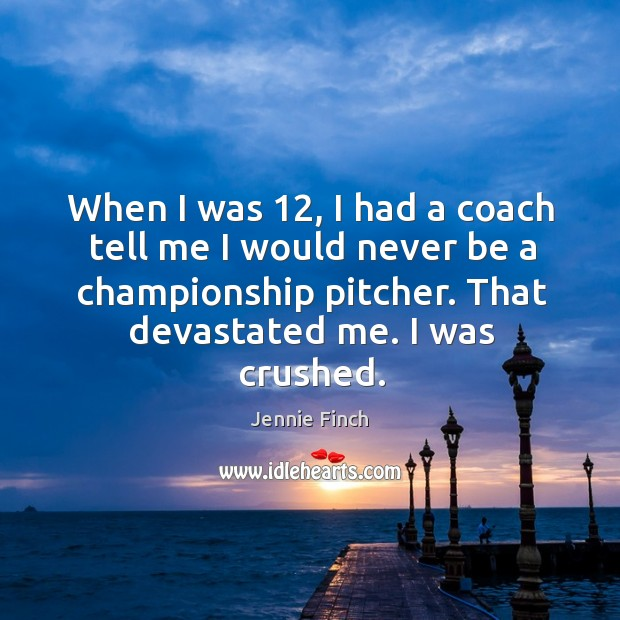 When I was 12, I had a coach tell me I would never be a championship pitcher. Jennie Finch Picture Quote