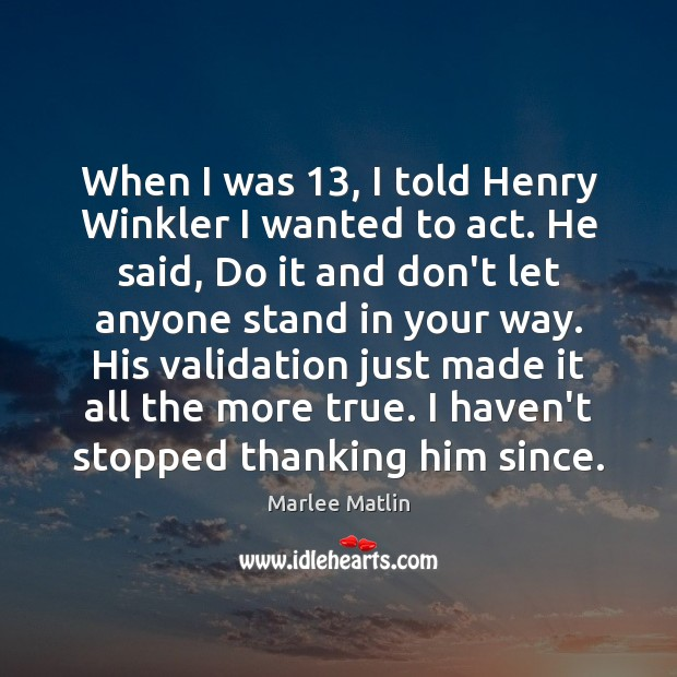 When I was 13, I told Henry Winkler I wanted to act. He Marlee Matlin Picture Quote