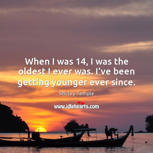 When I was 14, I was the oldest I ever was. I've been getting younger ever since. Shirley Temple Picture Quote