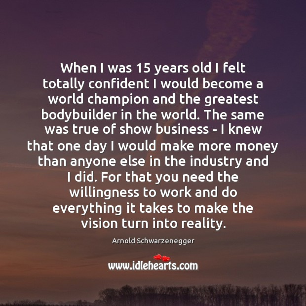 When I was 15 years old I felt totally confident I would become Arnold Schwarzenegger Picture Quote