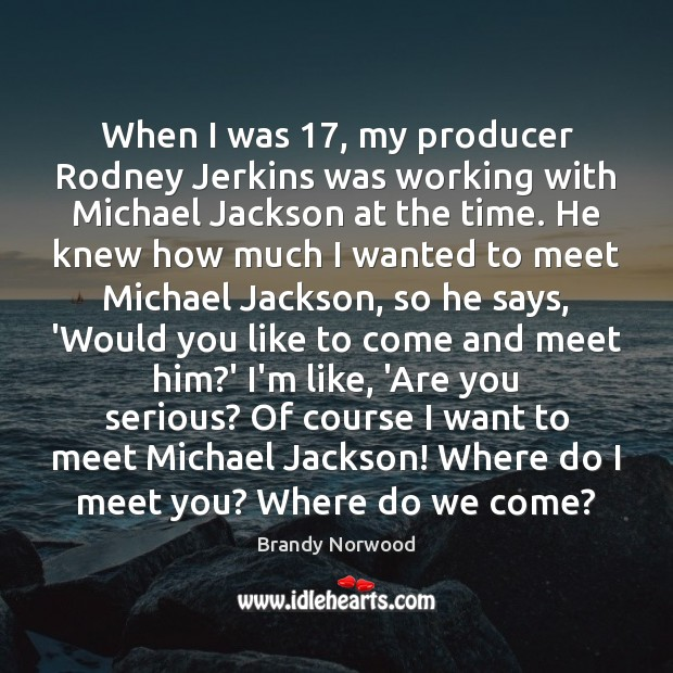 When I was 17, my producer Rodney Jerkins was working with Michael Jackson Brandy Norwood Picture Quote