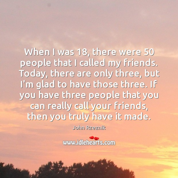 When I was 18, there were 50 people that I called my friends. Today, John Rzeznik Picture Quote