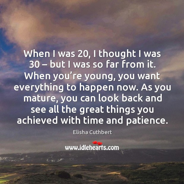 When I was 20, I thought I was 30 – but I was so far from it. Elisha Cuthbert Picture Quote
