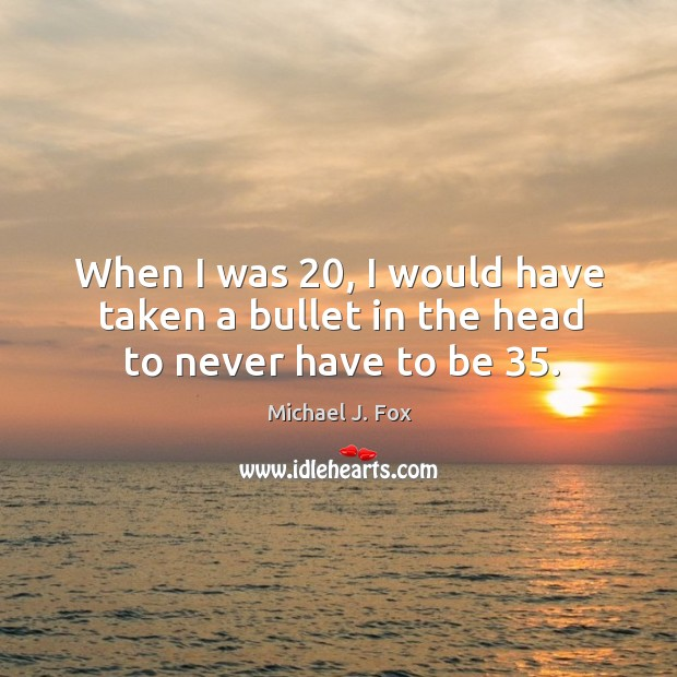 When I was 20, I would have taken a bullet in the head to never have to be 35. Image