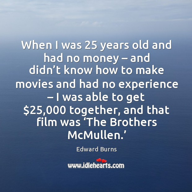 When I was 25 years old and had no money – and didn't know how to make movies and had no experience Edward Burns Picture Quote