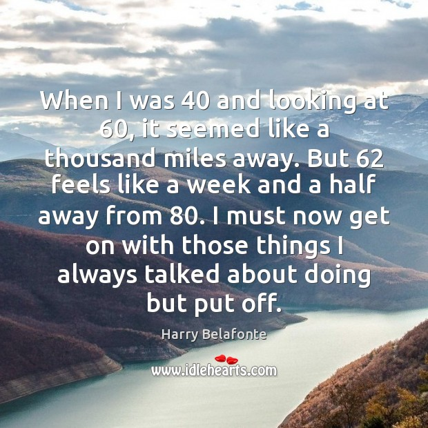 When I was 40 and looking at 60, it seemed like a thousand miles Image