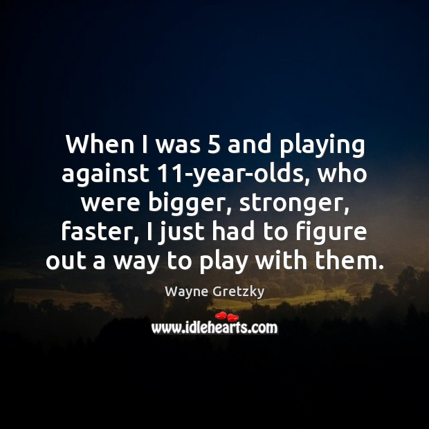 When I was 5 and playing against 11-year-olds, who were bigger, stronger, faster, Wayne Gretzky Picture Quote