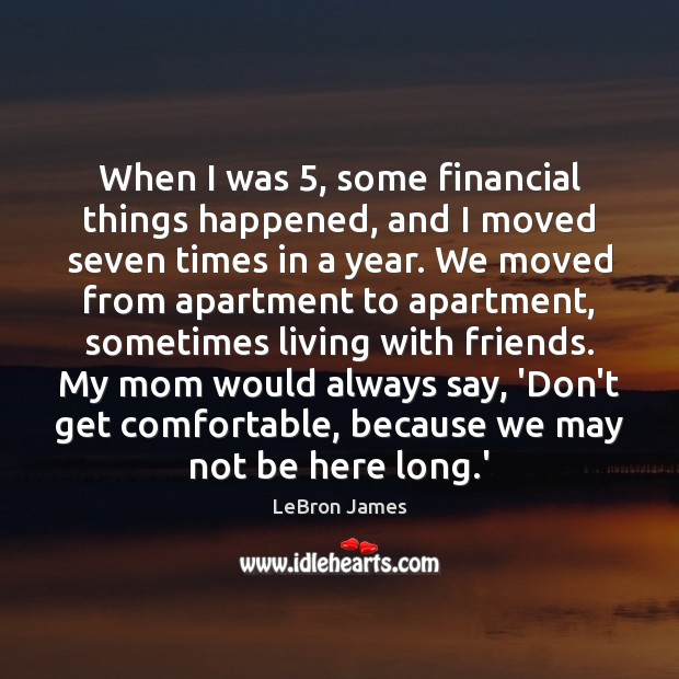 When I was 5, some financial things happened, and I moved seven times LeBron James Picture Quote