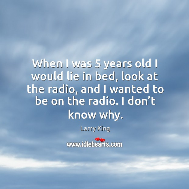 Image, When I was 5 years old I would lie in bed, look at the radio, and I wanted to be on the radio. I don't know why.