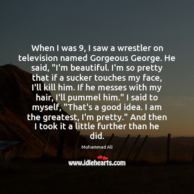 When I was 9, I saw a wrestler on television named Gorgeous George. Muhammad Ali Picture Quote