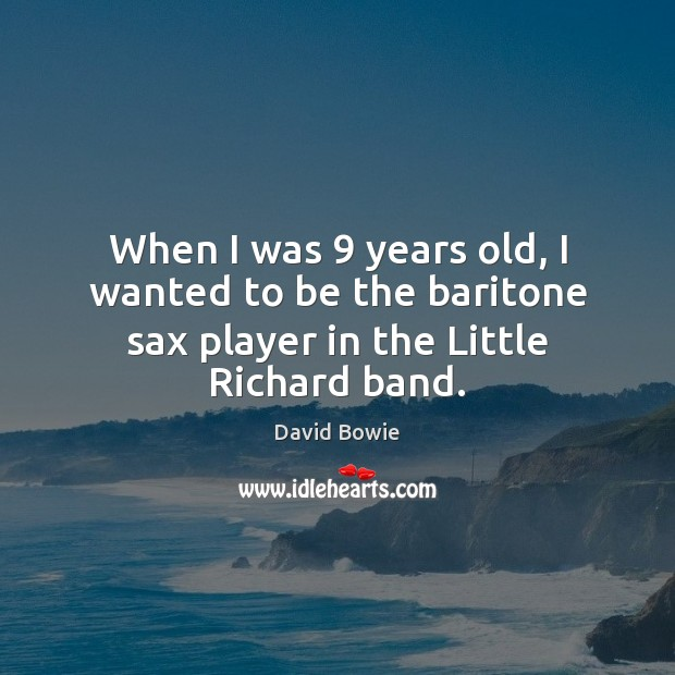 Image, When I was 9 years old, I wanted to be the baritone sax player in the Little Richard band.