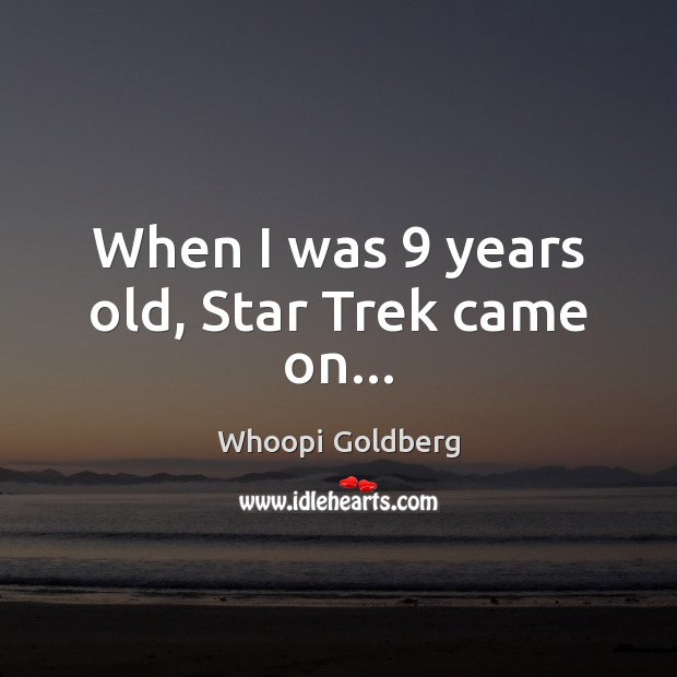 When I was 9 years old, Star Trek came on… Whoopi Goldberg Picture Quote