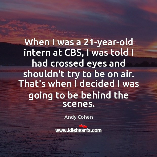 When I was a 21-year-old intern at CBS, I was told I Andy Cohen Picture Quote