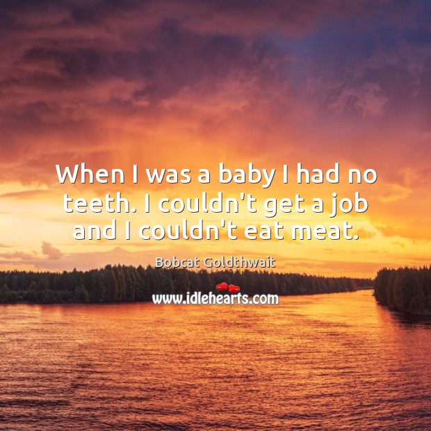 When I was a baby I had no teeth. I couldn't get a job and I couldn't eat meat. Image