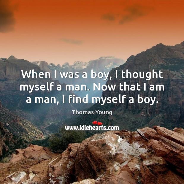 When I was a boy, I thought myself a man. Now that I am a man, I find myself a boy. Image